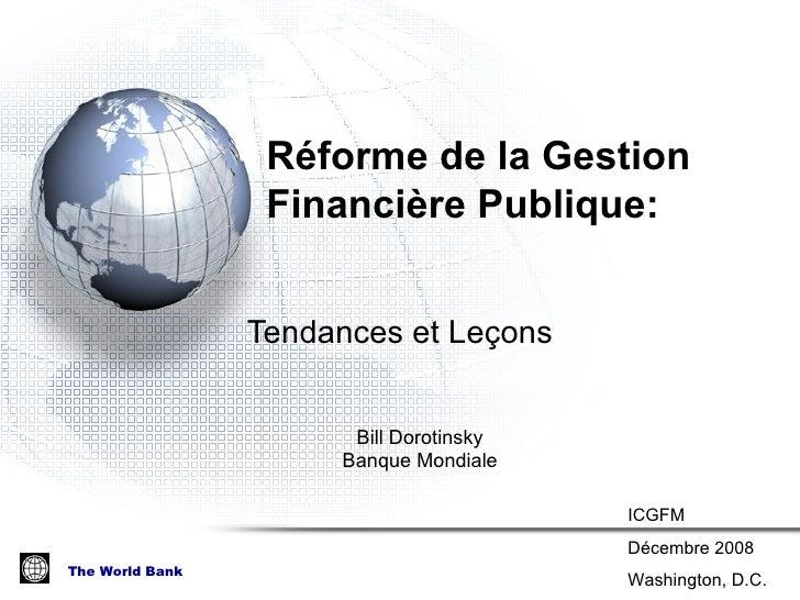 R éforme de la Gestion Financière Publique :  Tendances et Le ç ons Bill Dorotinsky Banque Mondiale ICGFM Décembre 2008 Wa...