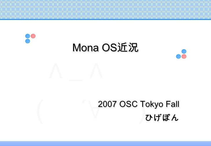 <ul><ul><li>2007 OSC Tokyo Fall </li></ul></ul><ul><ul><li>ひげぽん </li></ul></ul>Mona OS 近況