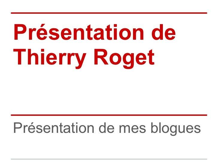 Présentation deThierry RogetPrésentation de mes blogues