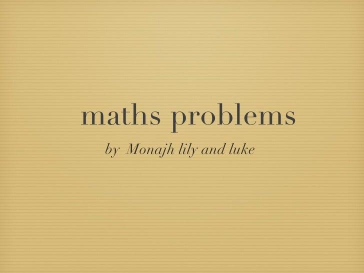 maths problems <ul><li>by  Monajh lily and luke  </li></ul>