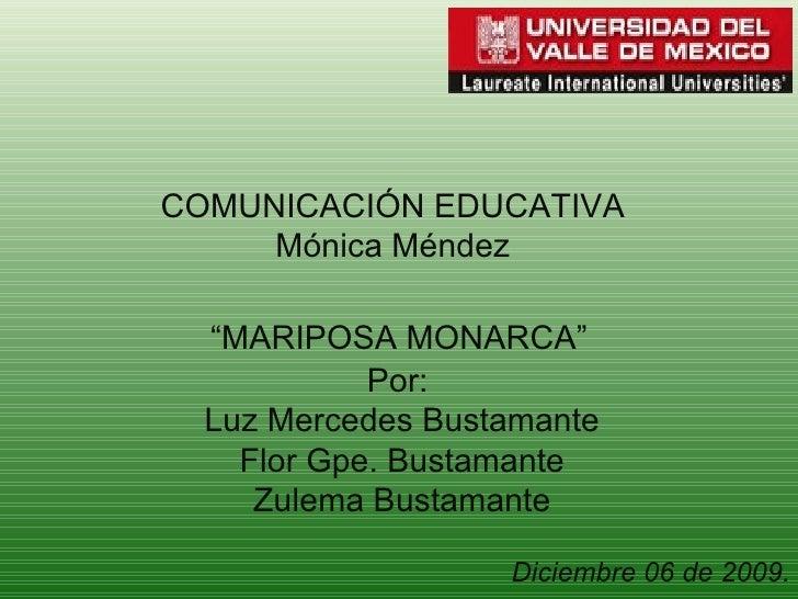 """COMUNICACIÓN EDUCATIVA Mónica Méndez """" MARIPOSA MONARCA"""" Por:  Luz Mercedes Bustamante Flor Gpe. Bustamante Zulema Bustama..."""