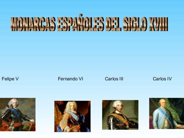 Felipe V  Fernando VI  Carlos III  Carlos IV