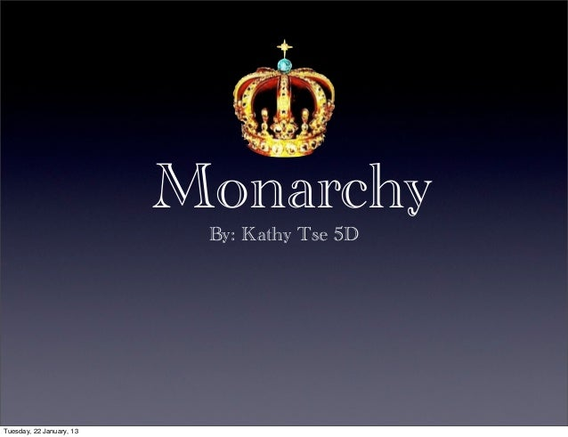 Monarchy                           By: Kathy Tse 5DTuesday, 22 January, 13