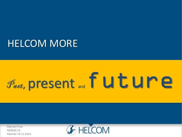 HELCOM MORE Past, present  Manuel Frias MONAS 19 Helsinki 19.11.2013  and  future