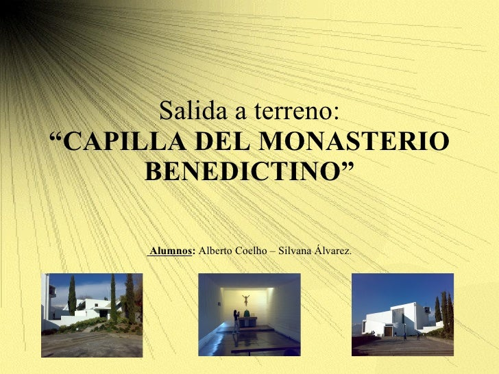 "Salida a terreno: ""CAPILLA DEL MONASTERIO BENEDICTINO"" Alumnos :  Alberto Coelho – Silvana Álvarez."