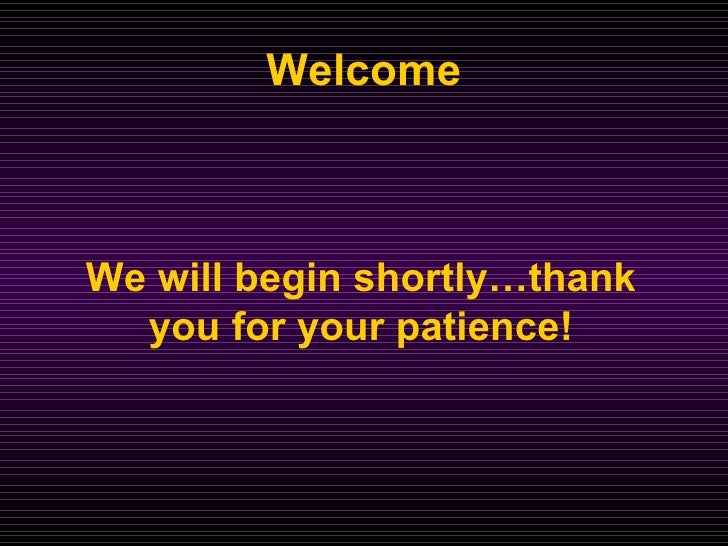 Welcome We will begin shortly…thank you for your patience!