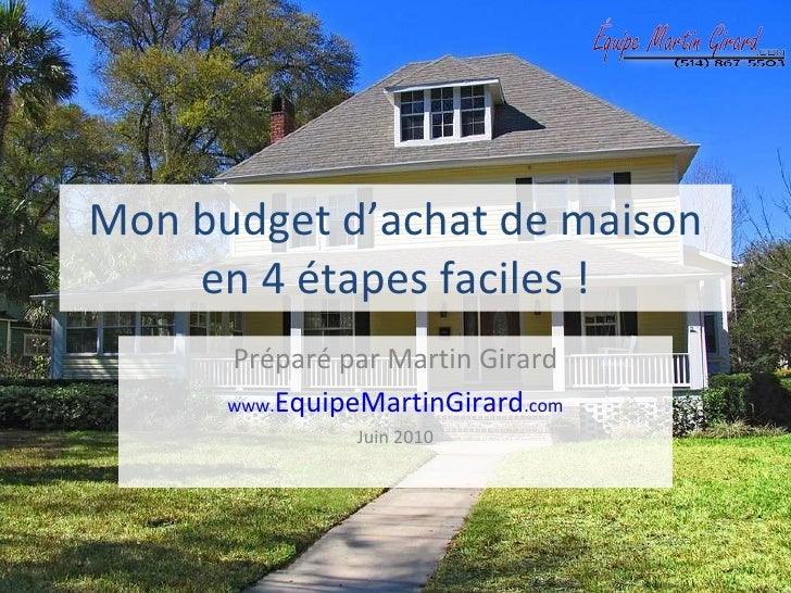 Mon budget d'achat de maison en 4 étapes faciles ! Préparé par Martin Girard www. EquipeMartinGirard .com Juin 2010