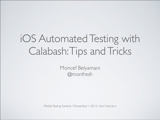 iOS Automated Testing with  Calabash: Tips and Tricks                 Moncef Belyamani                   @monfresh     Mob...