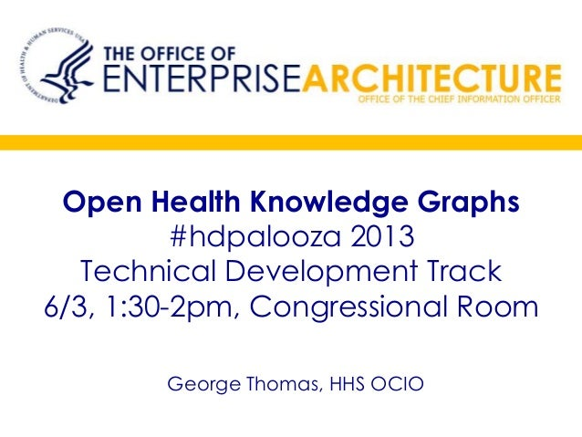 Open Health Knowledge Graphs#hdpalooza 2013Technical Development Track6/3, 1:30-2pm, Congressional RoomGeorge Thomas, HHS ...