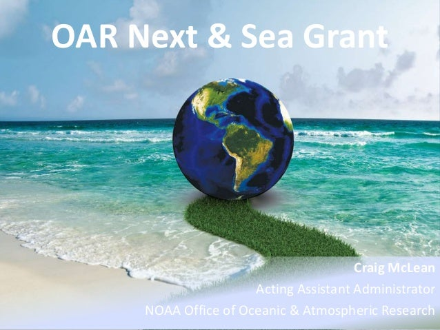 OAR Next & Sea Grant Craig McLean Acting Assistant Administrator NOAA Office of Oceanic & Atmospheric Research