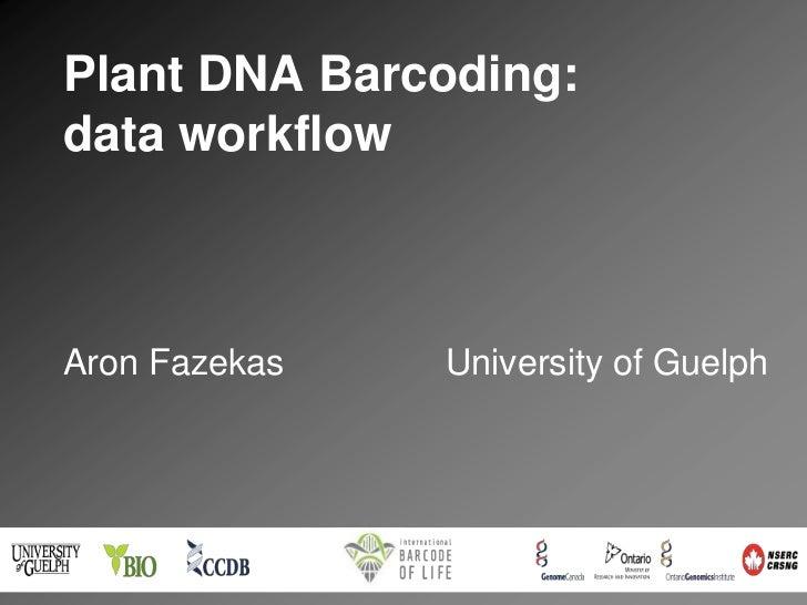 Plant DNA Barcoding:data workflowAron Fazekas   University of Guelph