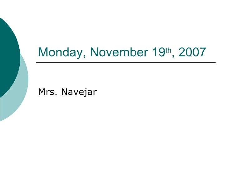 Monday, November 19 th , 2007 Mrs. Navejar
