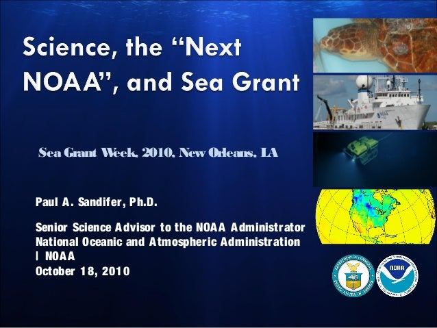 Sea Grant Week, 2010, New Orleans, LA Paul A. Sandifer, Ph.D. Senior Science Advisor to the NOAA Administrator National Oc...