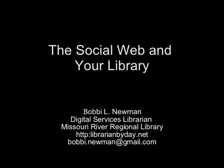 The Social Web and  Your Library B obbi L. Newman Digital Services Librarian  Missouri River Regional Library http:librari...