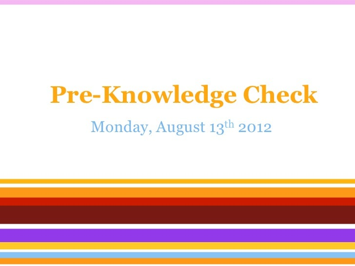Pre-Knowledge Check  Monday, August 13th 2012