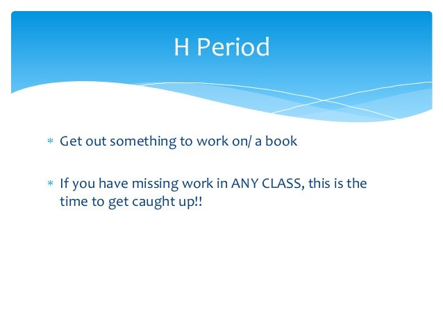 Get out something to work on/ a book If you have missing work in ANY CLASS, this is the time to get caught up!! H Period