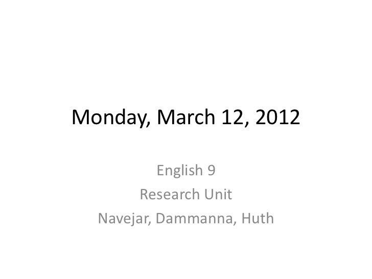 Monday, March 12, 2012           English 9        Research Unit  Navejar, Dammanna, Huth