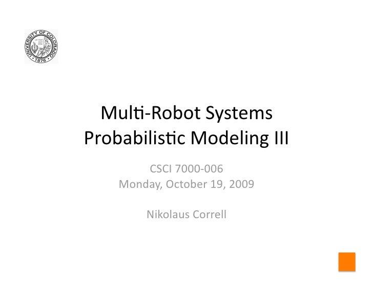 Mul$‐RobotSystems Probabilis$cModelingIII         CSCI7000‐006     Monday,October19,2009           NikolausCor...