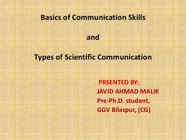 Basics of Communication Skills and Types of Scientific Communication PRSENTED BY: JAVID AHMAD MALIK Pre-Ph.D. student, GGV...