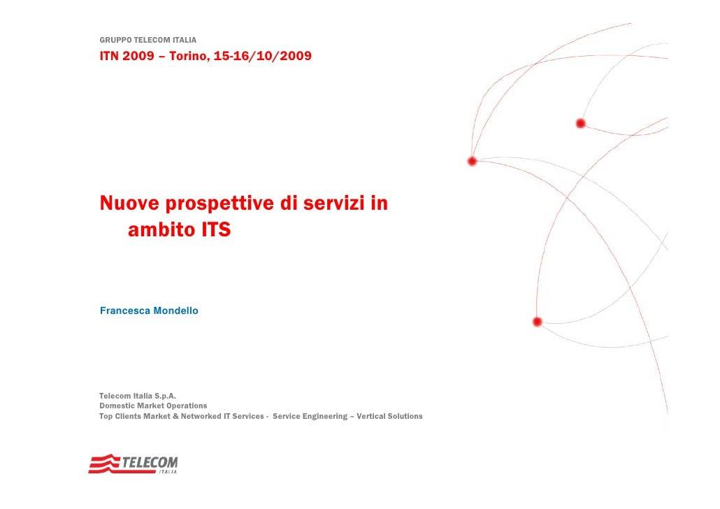 GRUPPO TELECOM ITALIA  ITN 2009 – Torino, 15-16/10/2009     Nuove prospettive di servizi in   ambito ITS   Francesca Monde...
