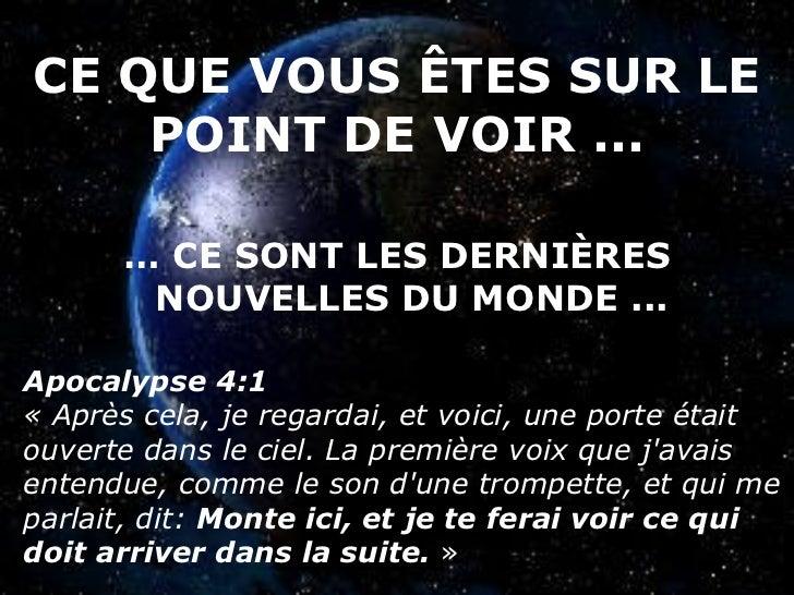 CE QUE VOUS ÊTES SUR LE POINT DE VOIR ... <ul><li>…  CE SONT LES DERNIÈRES NOUVELLES DU MONDE ... </li></ul>Apocalypse 4:1...