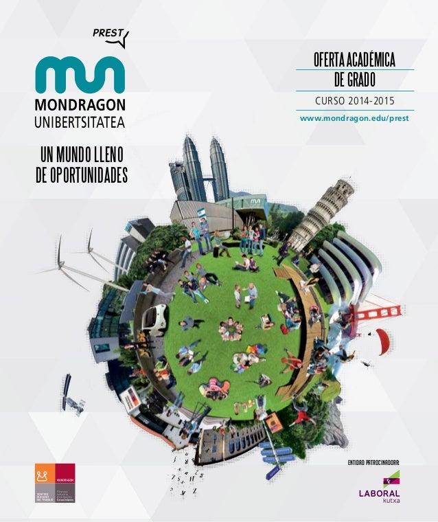 OFERTA ACADÉMICA DE GRADO CURSO 2014-2015 www.mondragon.edu/prest  un mundo lleno de oportunidades  entidad patrocinadora: