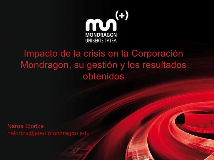 Impacto de la crisis en la Corporación Mondragon, su gestión y los resultados obtenidos Naroa Elortza [email_address]