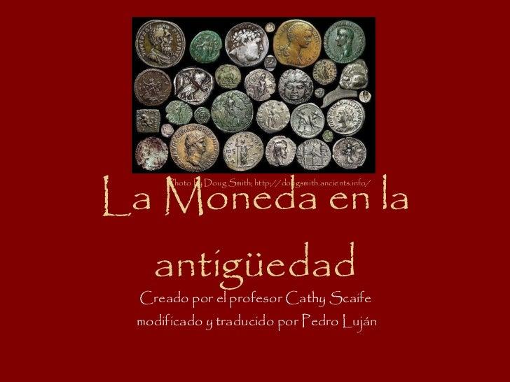 La Moneda en la antigüedad Creado por el profesor Cathy Scaife  modificado y traducido por Pedro Luján Photo by Doug Smith...