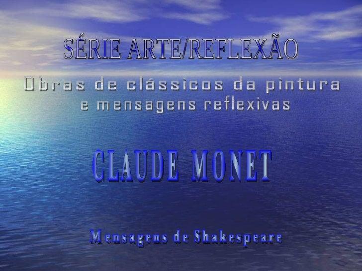 SÉRIE ARTE/REFLEXÃO Obras de clássicos da pintura  e mensagens reflexivas Mensagens de Shakespeare CLAUDE  MONET