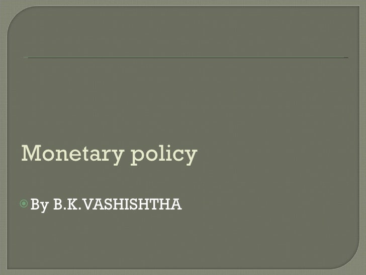 Monetary policy  <ul><li>By B.K.VASHISHTHA </li></ul>