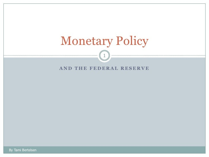 And the Federal Reserve<br />1<br />Monetary Policy<br />By Tami Bertelsen<br />