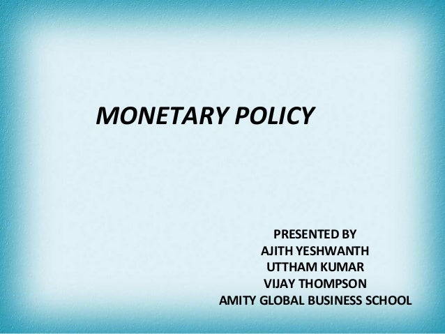MONETARY POLICY                PRESENTED BY              AJITH YESHWANTH               UTTHAM KUMAR               VIJAY TH...