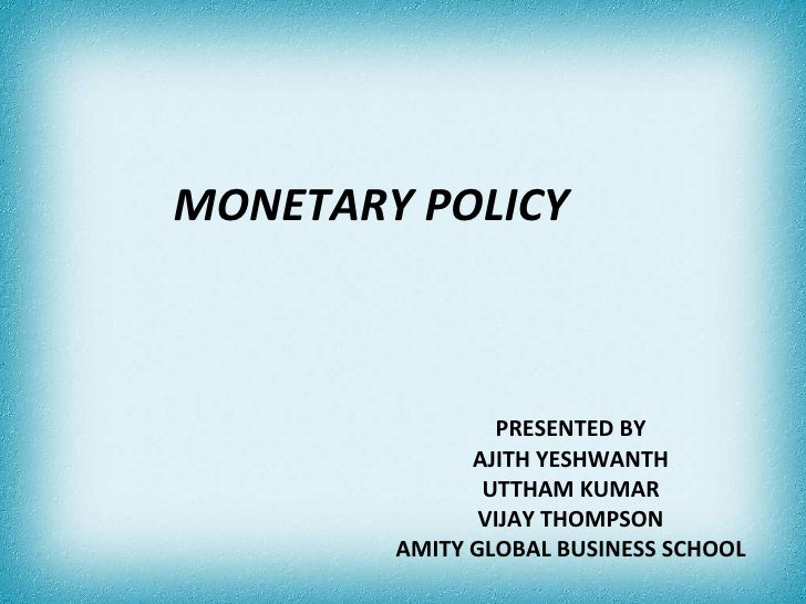 MONETARY POLICY PRESENTED BY AJITH YESHWANTH UTTHAM KUMAR VIJAY THOMPSON AMITY GLOBAL BUSINESS SCHOOL