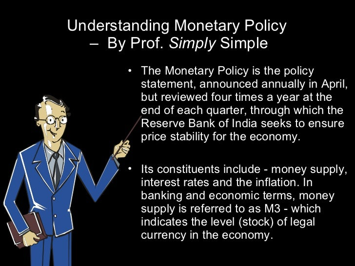 Understanding Monetary Policy  –  By Prof.  Simply  Simple <ul><li>The Monetary Policy is the policy statement, announced ...