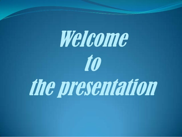 Welcome       tothe presentation