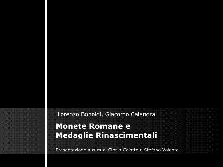 Monete Romane e Medaglie Rinascimentali Lorenzo Bonoldi, Giacomo Calandra  Presentazione a cura di Cinzia Celotto e Stefan...
