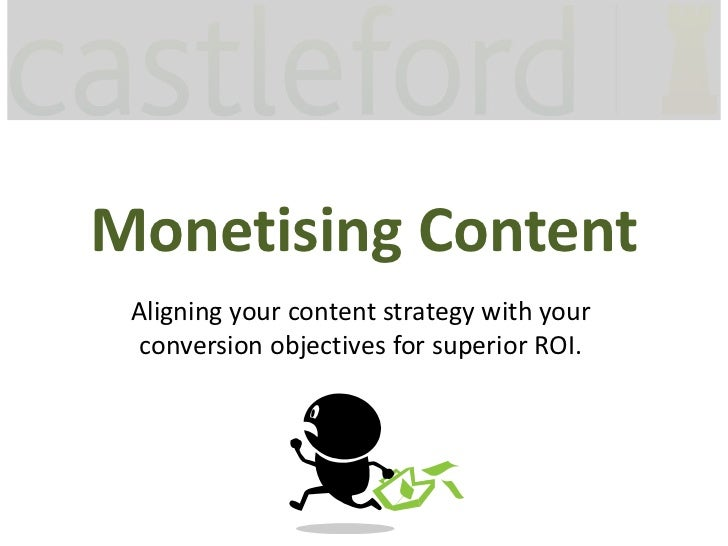 Monetising Content Aligning your content strategy with your  conversion objectives for superior ROI.