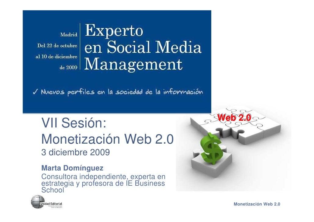 Web 2.0 VII Sesión: Monetización Web 2.0 3 diciembre 2009 Marta Domínguez Consultora independiente, experta en estrategia ...