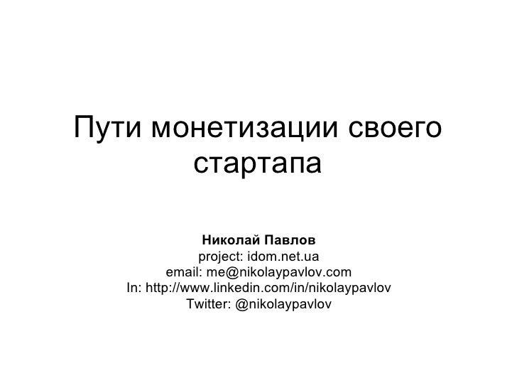 Пути монетизации своего        стартапа                   Николай Павлов                 project: idom.net.ua            e...