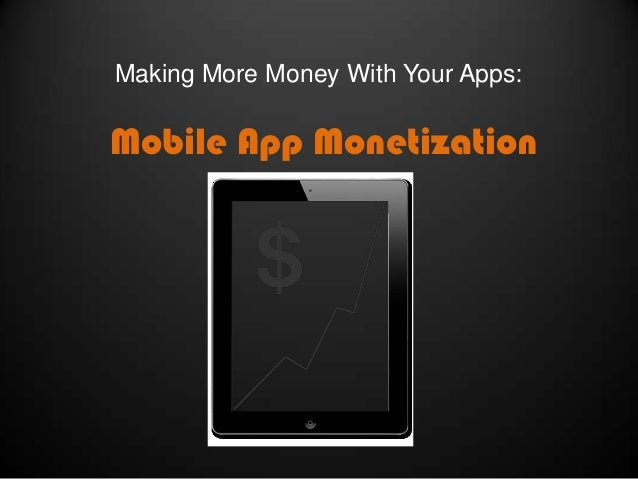 Making More Money With Your Apps:  Mobile App Monetization