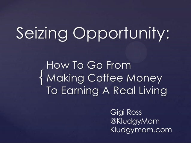 Seizing Opportunity:      How To Go From  {   Making Coffee Money      To Earning A Real Living                  Gigi Ross...
