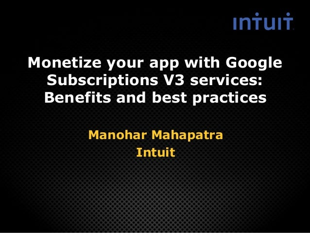Monetize your app with Google Subscriptions V3 services: Benefits and best practices Manohar Mahapatra Intuit