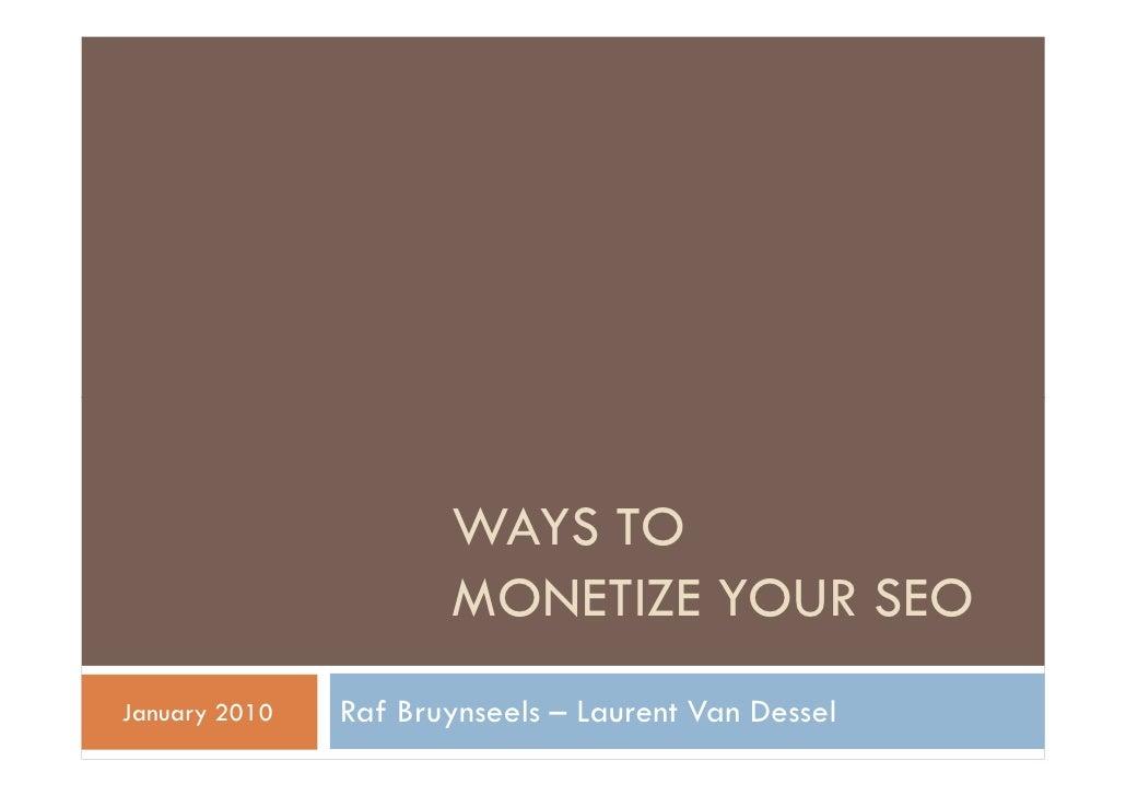 WAYS TO                      MONETIZE YOUR SEOJanuary 2010   Raf Bruynseels – Laurent Van Dessel