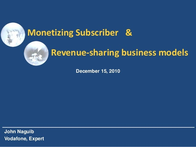 Monetizing Subscriber &                   Revenue-sharing business models                        December 15, 2010John Nag...