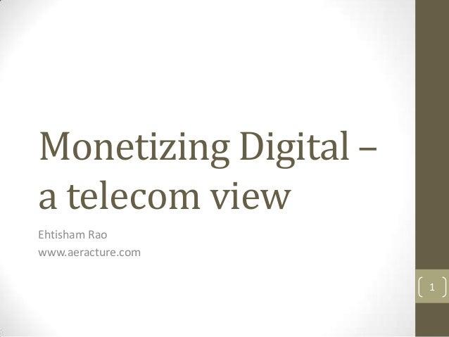 Monetizing Digital – a telecom view Ehtisham Rao www.aeracture.com 1