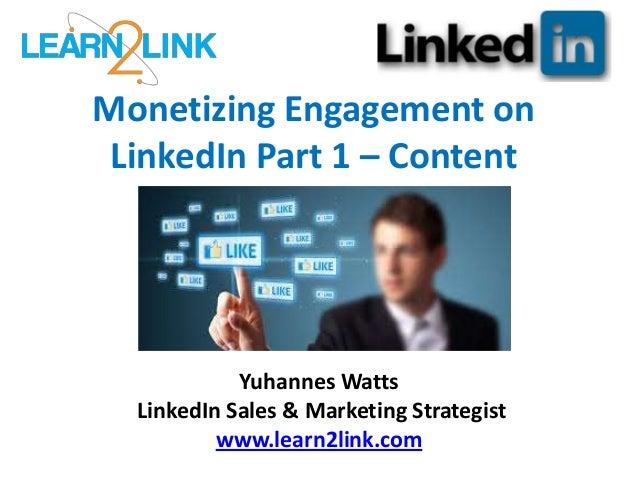 Monetizing Engagement on LinkedIn Part 1 – Content Yuhannes Watts LinkedIn Sales & Marketing Strategist www.learn2link.com