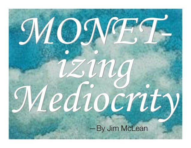©Jim McLean, MONET-MONET- izingizing MediocrityMediocrity—By Jim McLean