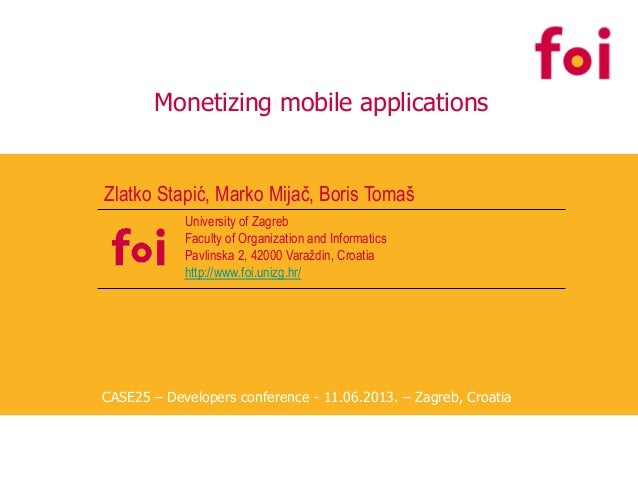 Monetizing mobile applications Zlatko Stapić, Marko Mijač, Boris Tomaš University of Zagreb Faculty of Organization and In...