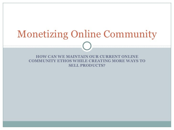 HOW CAN WE MAINTAIN OUR CURRENT ONLINE COMMUNITY ETHOS WHILE CREATING MORE WAYS TO SELL PRODUCTS? Monetizing Online Commun...