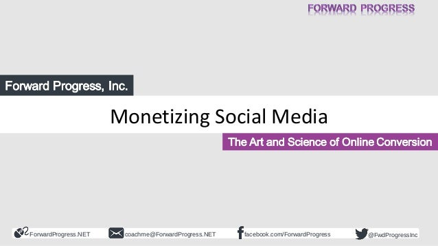 ForwardProgress.NET facebook.com/ForwardProgresscoachme@ForwardProgress.NET @FwdProgressInc Monetizing Social Media